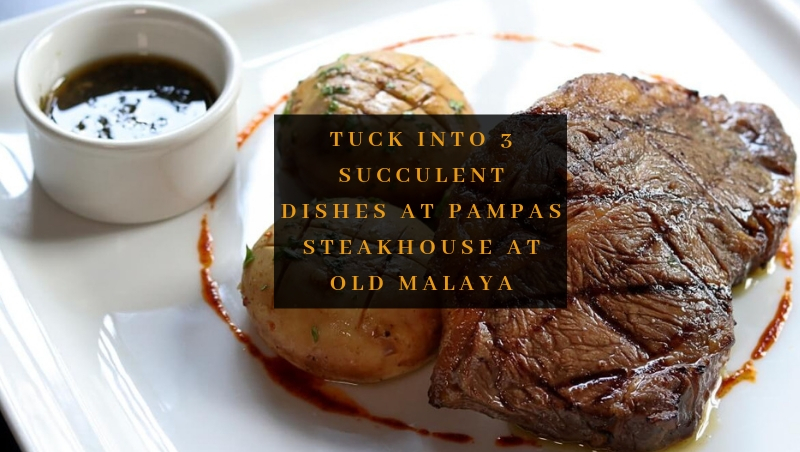 Tuck Into 3 Succulent Dishes at Pampas Steakhouse at Old Malaya