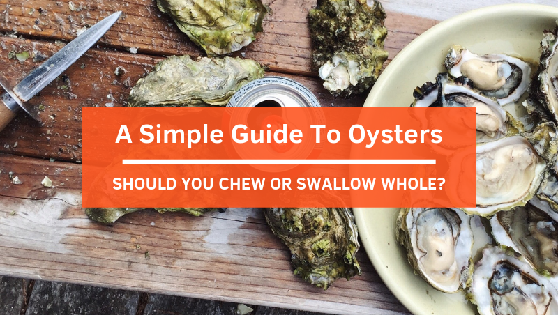 A Simple Guide To Enjoy Oysters –  Should You Chew or Swallow Whole?