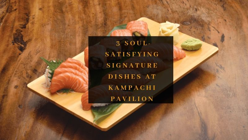 3 Soul-Satifying Signature Dishes at Kampachi Pavilion