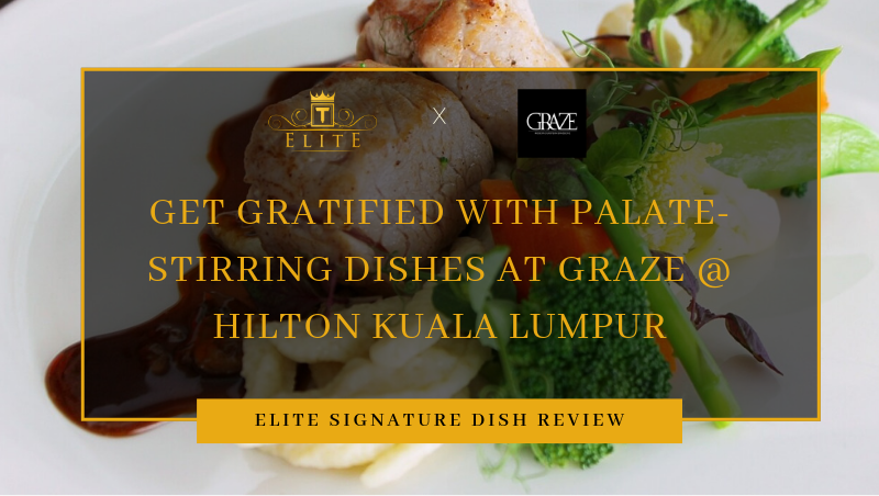Get Gratified with Palate-Stirring Dishes at Graze @ Hilton Kuala Lumpur