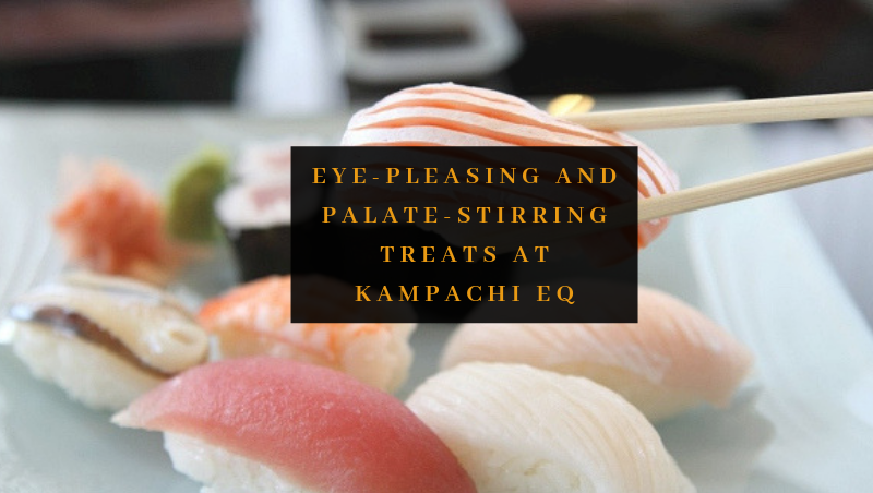 Eye-Pleasing and Palate-Stirring Treats at Kampachi EQ