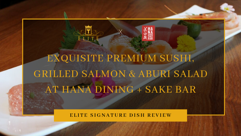 ELITE Review: Exquisite Premium Sashimi, Aburi Salad and Grilled Salmon at Hana Dining + Sake Bar!
