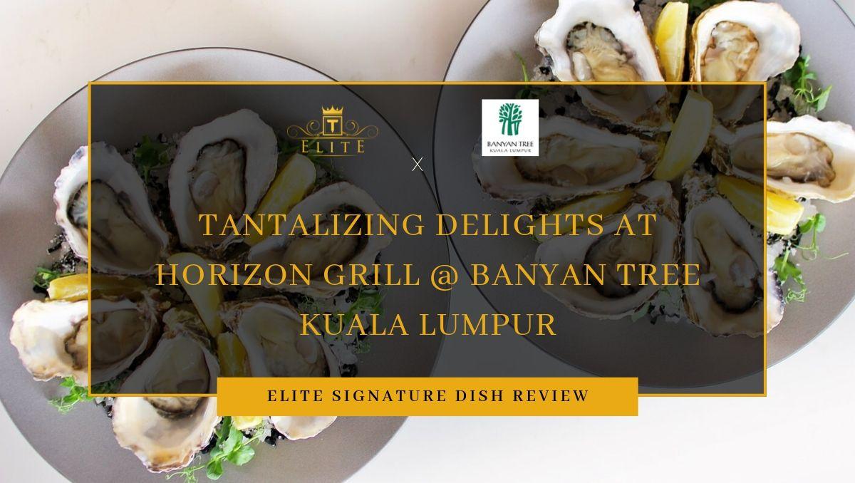 Food Review: Tantalizing Delights at Horizon Grill @ Banyan Tree Kuala Lumpur