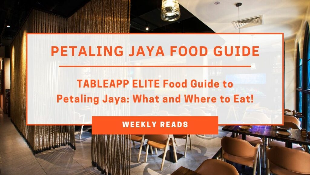 TABLEAPP Weekly Reads - TABLEAPP ELITE Food Guide to Petaling Jaya What and Where to Eat