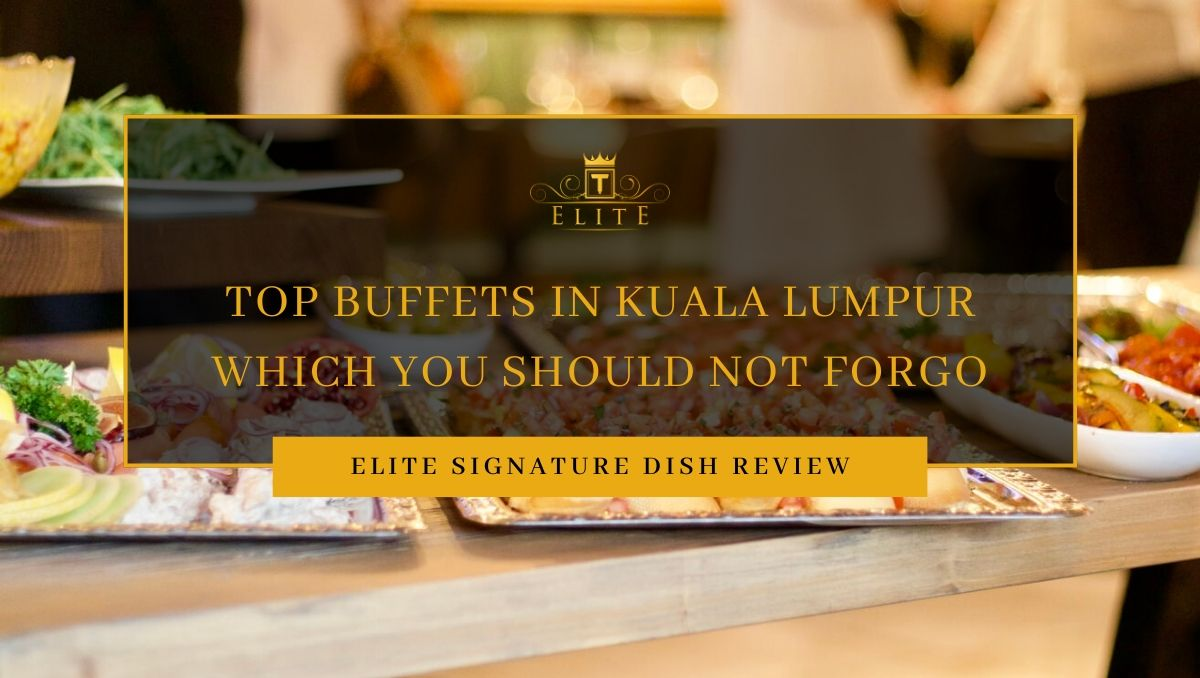 ELITE Review: Top Buffets in KL Which You Should Not Forgo!