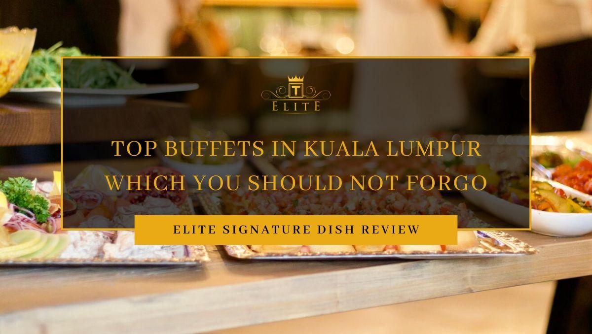View Top Buffets in Kuala Lumpur That You Should Not Forgo