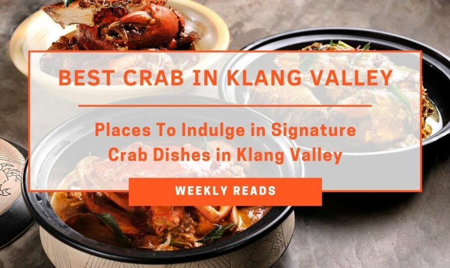TABLEAPP Weekly Reads - Places to Indulge In Signature Crab Dishes in Klang Valley