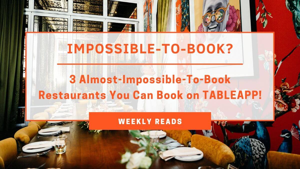 Weekly Reads - 3 Almost-Impossible-To-Book Restaurants You Can Book on TABLEAPP